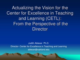 Judith Ableser  Ph.D. Director- Center for Excellence in Teaching and Learning ableser@oakland