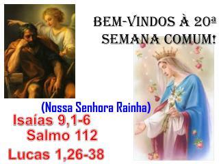 BEM-VINDOS À 20ª SEMANA COMUM!               (Nossa Senhora Rainha)