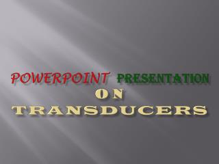 POWERPOINT PRESENTATION  ON TRANSDUCERS