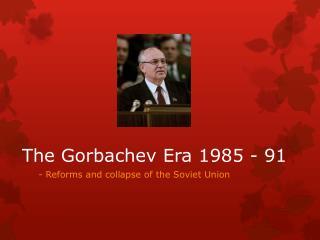 The  Gorbachev  Era 1985 - 91