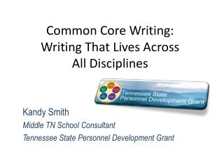 Common Core Writing:  Writing That Lives Across  All Disciplines