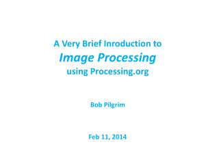 A Very Brief Inroduction to Image Processing using Processing Bob Pilgrim Feb 11, 2014