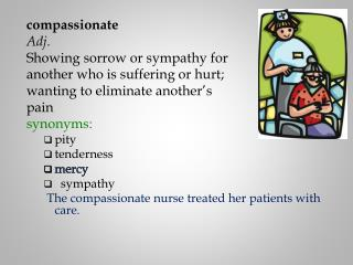 compassionate Adj. Showing sorrow or sympathy for  another who is suffering or hurt;