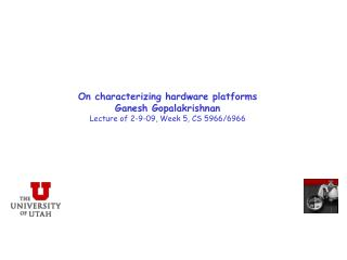 On characterizing hardware platforms Ganesh Gopalakrishnan Lecture of 2-9-09, Week 5, CS 5966/6966