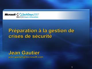 Préparation à la gestion de crises de sécurité Jean Gautier jean.gautier@microsoft