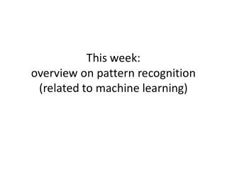 This week:  overview on pattern recognition  (related to machine learning)