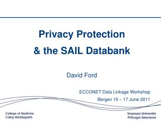 Privacy Protection  & the SAIL Databank David Ford ECCONET Data Linkage Workshop