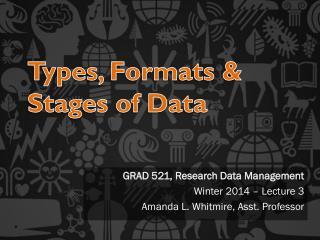 GRAD 521, Research Data Management  Winter 2014 – Lecture 3 Amanda L. Whitmire, Asst. Professor