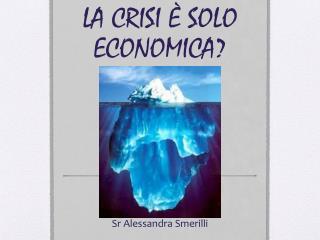 LA CRISI � SOLO ECONOMICA?