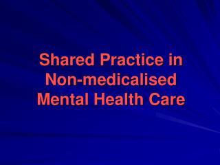 Shared Practice in Non- medicalised Mental Health Care