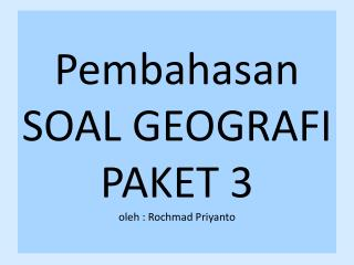 Pembahasan SOAL GEOGRAFI PAKET  3 oleh  :  Rochmad Priyanto
