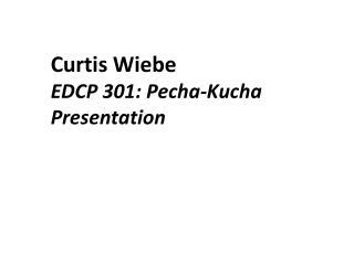 Curtis  Wiebe EDCP 301:  Pecha-Kucha Presentation