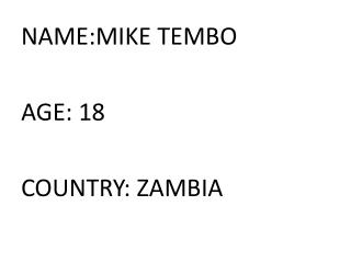 NAME:MIKE TEMBO AGE: 18 COUNTRY: ZAMBIA
