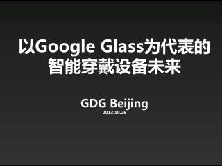 以 Google Glass 为代表的智能穿戴设备未来 GDG Beijing 2013.10.26