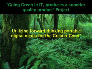 �Going Green in IT, produces a superior quality product� Project