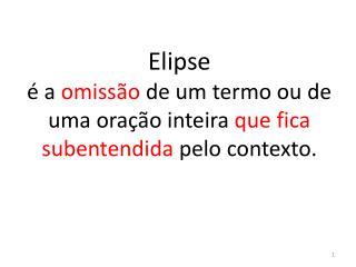 Elipse é a  omissão  de um termo ou de uma oração inteira  que fica subentendida  pelo contexto.