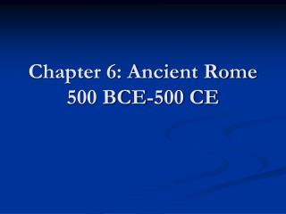 Chapter 6: Ancient Rome  500 BCE-500 CE