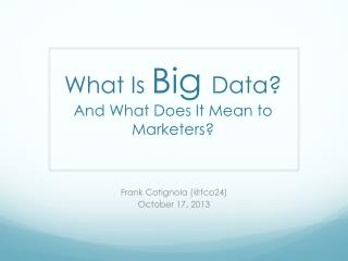 What Is  Big  Data? And What Does It Mean to  Marketers?