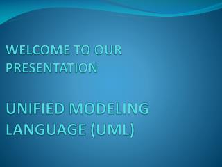 WELCOME TO OUR PRESENTATION UNIFIED MODELING LANGUAGE (UML)