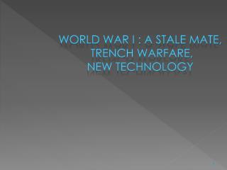 World war I : A stale mate,  trench warfare,  new technology