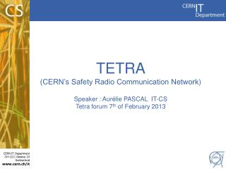 TETRA (CERN's Safety Radio Communication Network ) Speaker :  Aur é lie PASCAL   IT-CS