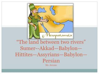 """ The land between two rivers "" Sumer--Akkad—Babylon—Hittites—Assyrians—Babylon—Persian Ms. Jerome"