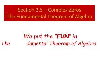Section 2.5 – Complex Zeros The Fundamental Theorem of Algebra