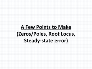 A Few Points to  Make (Zeros/Poles, Root Locus, Steady-state error)