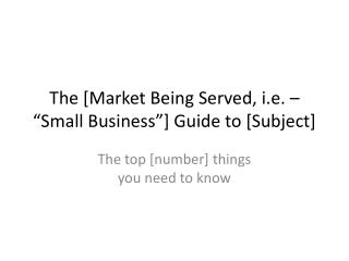 "The  [ Market  Being Served , i.e. – ""Small Business""] Guide to [Subject]"