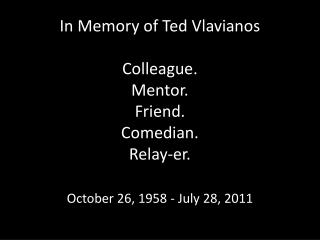 In Memory of Ted  Vlavianos Colleague. Mentor. Friend. Comedian. Relay- er .