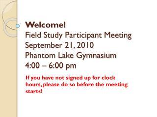 Welcome! Field  Study Participant Meeting September 21, 2010 Phantom Lake Gymnasium 4:00 – 6:00 pm