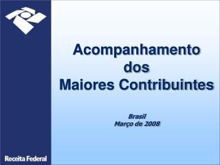 Acompanhamento dos Maiores Contribuintes  Brasil Mar o de 2008