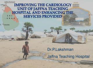 IMPROVING THE CARDIOLOGY UNIT OF JAFFNA TEACHING HOSPITAL AND ENHANCING THE SERVICES PROVIDED