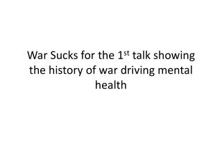 War Sucks for the 1 st  talk showing the history of war driving  mental health