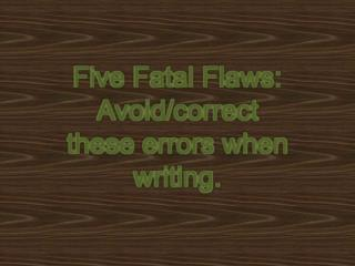 Five Fatal Flaws:  Avoid / correct  these errors when writing.