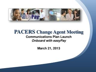 PACERS  Change Agent Meeting Communications  Plan Launch  Onboard  with  easyPay March 21, 2013