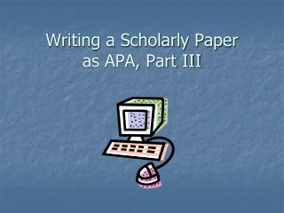 Writing a Scholarly Paper  as APA, Part III