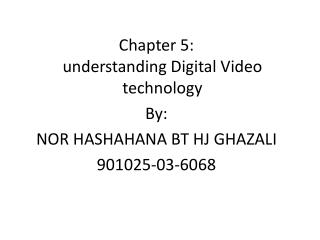 Chapter 5: understanding Digital Video  technology  By: NOR HASHAHANA BT HJ GHAZALI