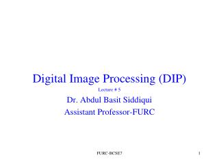 Digital Image Processing (DIP) Lecture # 5 Dr. Abdul Basit Siddiqui Assistant Professor-FURC