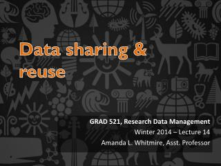 GRAD 521, Research Data Management  Winter 2014 – Lecture 14 Amanda L. Whitmire, Asst. Professor