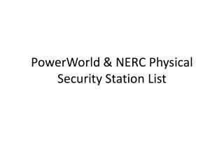 PowerWorld  & NERC Physical  Security Station List