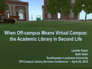 When Off-campus Means Virtual Campus:  the  Academic Library in Second  Life Lynette Ralph