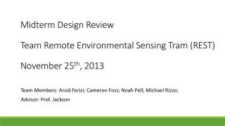 Midterm Design Review Team Remote Environmental Sensing Tram (REST) November 25 th , 2013