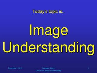 Today's topic is.. Image Understanding