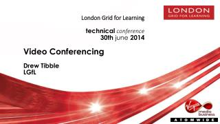 London Grid for Learning technical conference 30 th june 2014 Video Conferencing Drew Tibble LGfL