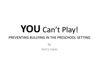 YOU  Can't Play! PREVENTING BULLYING IN THE PRESCHOOL SETTING