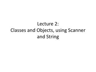Lecture 2: Classes and Objects, using Scanner and String
