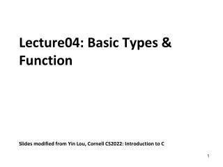 Lecture04: Basic Types & Function  Slides modified from Yin Lou, Cornell CS2022: Introduction to C