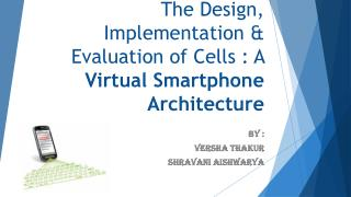 The Design, Implementation & Evaluation of Cells : A  Virtual Smartphone Architecture