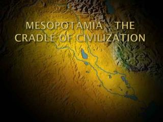 MESOPOTAMIA � THE CRADLE OF CIVILIZATION